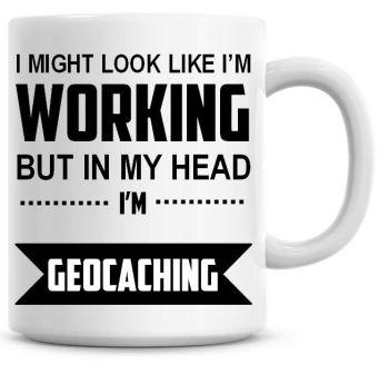 I Might Look Like I'm Working But In My Head I'm Geocatching Coffee Mug