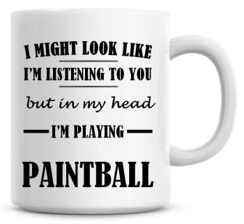 I Might Look Like I'm Listening To You But In My Head I'm Playing Paintball Coffee Mug