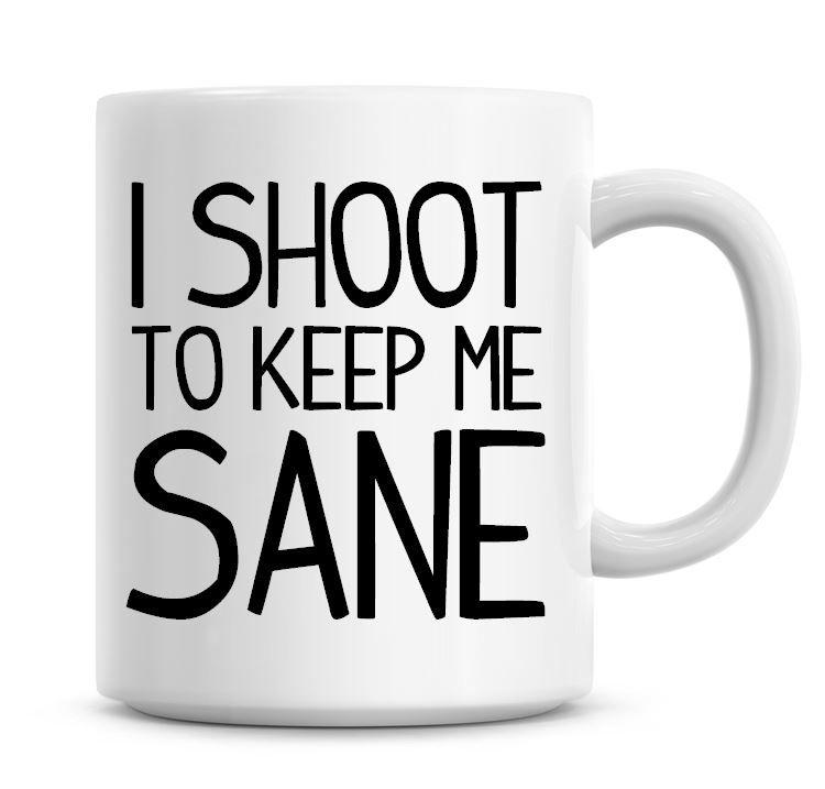 I Shoot To Keep Me Sane Funny Coffee Mug