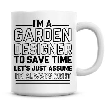 I'm A Garden Designer To Save Time Lets Just Assume I'm Always Right Coffee Mug