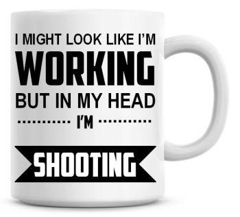 I Might Look Like I'm Working But In My Head I'm Shooting Coffee Mug