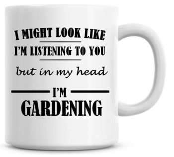 I Might Look Like I'm Listening To You But In My Head I'm Gardening Coffee Mug