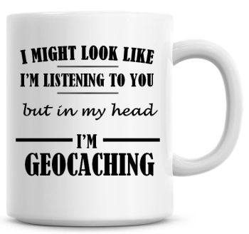 I Might Look Like I'm Listening To You But In My Head I'm Geocaching Coffee Mug