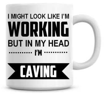 I Might Look Like I'm Working But In My Head I'm Caving Coffee Mug