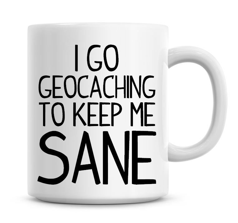 I Go Geocaching To Keep Me Sane Funny Coffee Mug