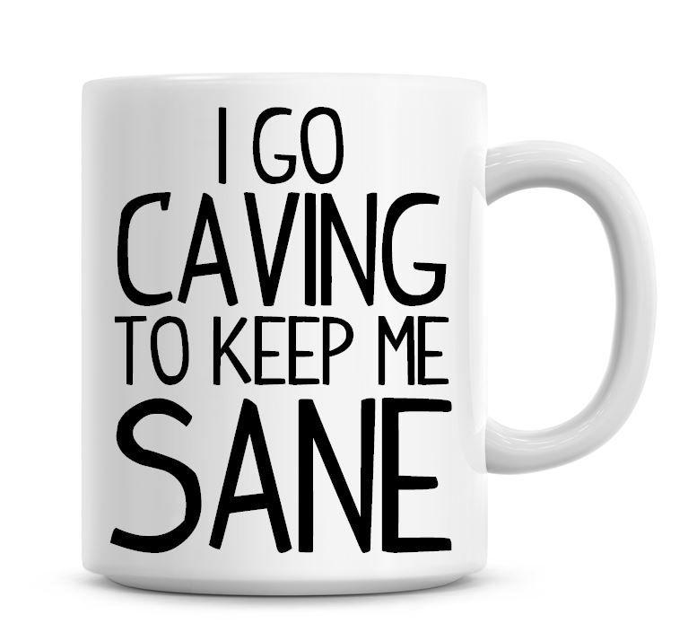 I Go Caving To Keep Me Sane Funny Coffee Mug