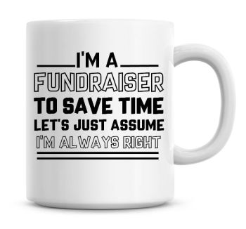 I'm A Fundraiser To Save Time Lets Just Assume I'm Always Right Coffee Mug