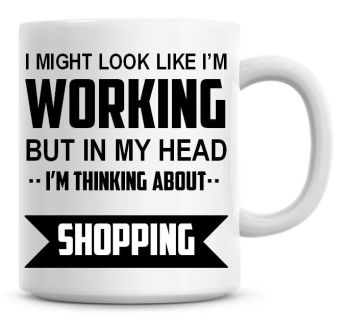 I Might Look Like I'm Working But In My Head I'm Thinking About Shopping Coffee Mug