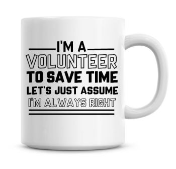 I'm A Volunteer To Save Time Lets Just Assume I'm Always Right Coffee Mug