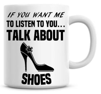 If You Want Me To Listen To You Talk About Shoes Funny Coffee Mug