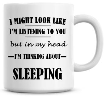 I Might Look Like I'm Listening To You But In My Head I'm Thinking About Sleeping Coffee Mug