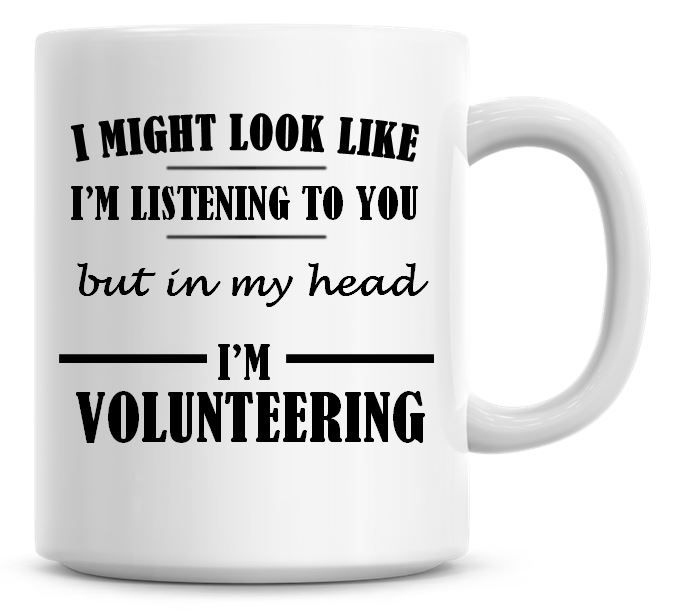 I Might Look Like I'm Listening To You But In My Head I'm Volunteering Coff