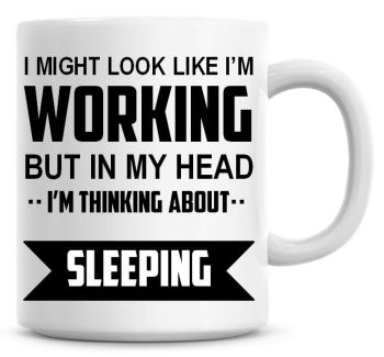 I Might Look Like I'm Working But In My Head I'm Thinking About Sleeping Coffee Mug