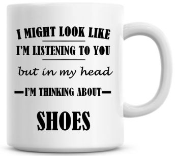 I Might Look Like I'm Listening To You But In My Head I'm Thinking About Shoes Coffee Mug