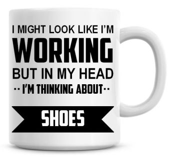 I Might Look Like I'm Working But In My Head I'm Thinking About Shoes Coffee Mug