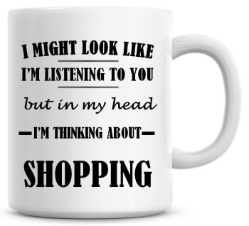 I Might Look Like I'm Listening To You But In My Head I'm Thinking About Shopping Coffee Mug
