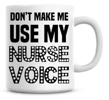 Don't Make Me Use My Nurse Voice Funny Coffee Mug