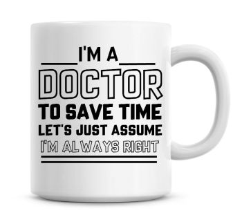 I'm A Doctor To Save Time Lets Just Assume I'm Always Right Coffee Mug