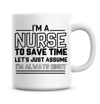 I'm A Nurse To Save Time Lets Just Assume I'm Always Right Coffee Mug