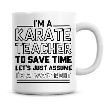 I'm A Karate Teacher To Save Time Lets Just Assume I'm Always Right Coffee Mug