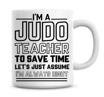 I'm A Judo Teacher To Save Time Lets Just Assume I'm Always Right Coffee Mug