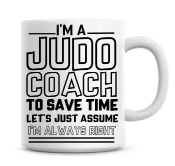 I'm A Judo Coach To Save Time Lets Just Assume I'm Always Right Coffee Mug