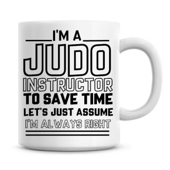 I'm A Judo Instructor To Save Time Lets Just Assume I'm Always Right Coffee Mug