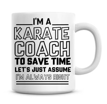 I'm A Karate Coach To Save Time Lets Just Assume I'm Always Right Coffee Mug
