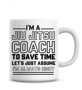 I'm A Jiu Jitsu Coach To Save Time Lets Just Assume I'm Always Right Coffee Mug