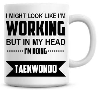 I Might Look Like I'm Working But In My Head I'm Doing Taekwondo Coffee Mug