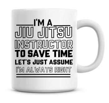 I'm A Jiu Jitsu Instructor To Save Time Lets Just Assume I'm Always Right Coffee Mug
