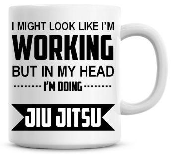 I Might Look Like I'm Working But In My Head I'm Doing Jiu Jitsu Coffee Mug