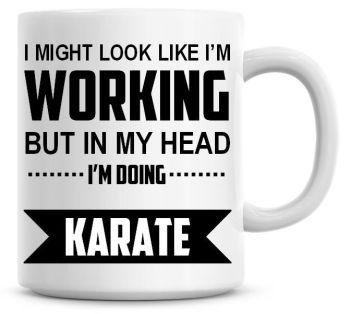 I Might Look Like I'm Working But In My Head I'm Doing Karate Coffee Mug
