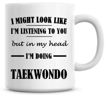 I Might Look Like I'm Listening To You But In My Head I'm Doing Taekwondo Coffee Mug