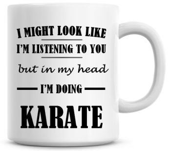 I Might Look Like I'm Listening To You But In My Head I'm Doing Karate Coffee Mug