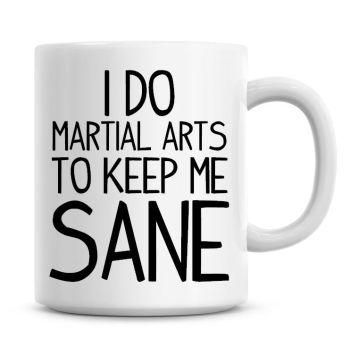 I Do Martial Arts To Keep Me Sane Funny Coffee Mug