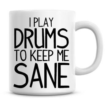I Play Drums To Keep Me Sane Funny Coffee Mug