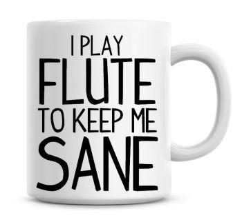 I Play Flute To Keep Me Sane Funny Coffee Mug