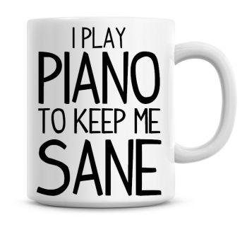I Play Piano To Keep Me Sane Funny Coffee Mug