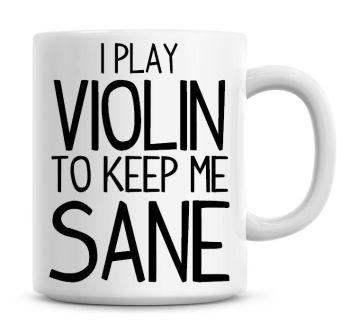 I Play Violin To Keep Me Sane Funny Coffee Mug