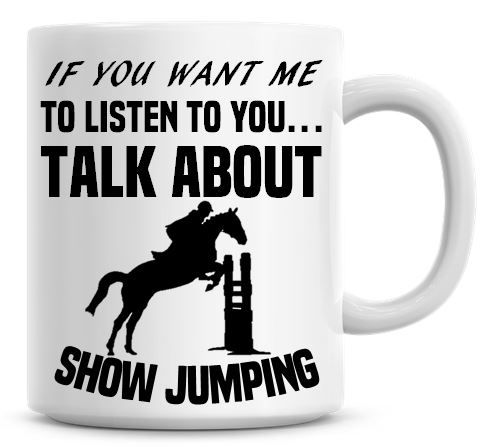 If You Want Me To Listen To You Talk About Show Jumping Funny Coffee Mug