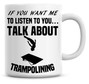 If You Want Me To Listen To You Talk About Trampolining Funny Coffee Mug