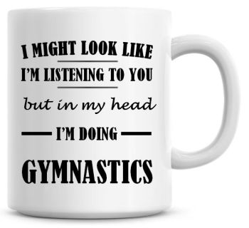 I Might Look Like I'm Listening To You But In My Head I'm Doing Gymnastics Coffee Mug