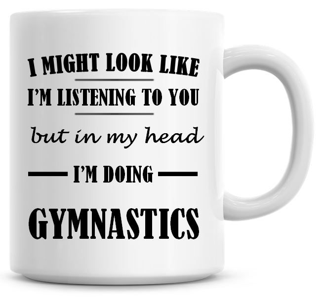 I Might Look Like I'm Listening To You But In My Head I'm Doing Gymnastics
