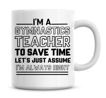 I'm A Gymnastics Teacher To Save Time Lets Just Assume I'm Always Right Coffee Mug