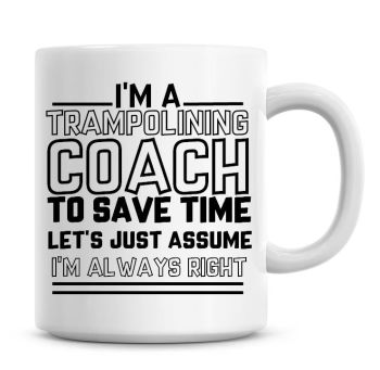 I'm A Trampolining Coach To Save Time Lets Just Assume I'm Always Right Coffee Mug