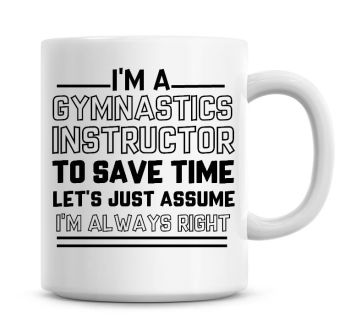I'm A Gymnastics Instructor To Save Time Lets Just Assume I'm Always Right Coffee Mug
