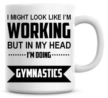 I Might Look Like I'm Working But In My Head I'm Doing Gymnastics Coffee Mug