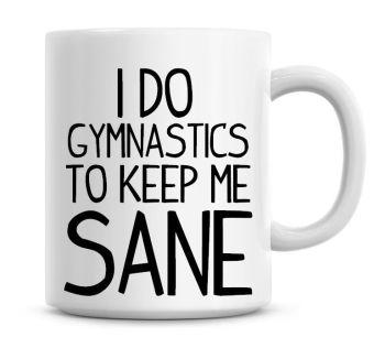 I Do Gymnastics To Keep Me Sane Funny Coffee Mug