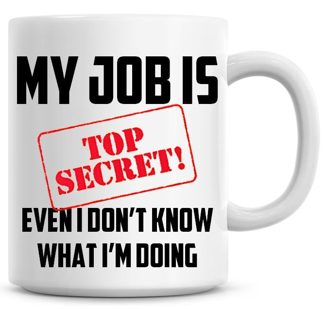 My Job is Top Secret Even I Don't Know What I'm Doing Mug